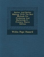 Butter And Butter Making: With The Best Methods For Producing And Marketing It - Primary Source Edition