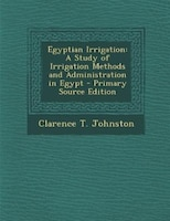 Egyptian Irrigation: A Study of Irrigation Methods and Administration in Egypt - Primary Source Edition