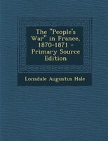 """The """"People's War"""" in France, 1870-1871 - Primary Source Edition"""