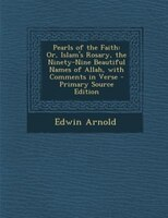 Pearls of the Faith: Or, Islam's Rosary, the Ninety-Nine Beautiful Names of Allah, with Comments in Verse - Primary Sour