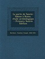 La porte de Sainte-Sabine à Rome, étude archéologique  - Primary Source Edition