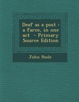 Deaf as a post: a farce, in one act  - Primary Source Edition