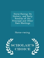Horse-Racing: Its History, and Early Records of the Principal and Other Race Meetings - Scholar's Choice Edition