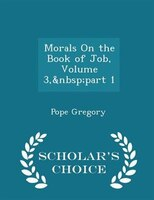 Morals On the Book of Job, Volume 3,part 1 - Scholar's Choice Edition