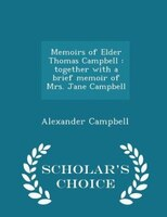 Memoirs of Elder Thomas Campbell: together with a brief memoir of Mrs. Jane Campbell  - Scholar's Choice Edition