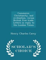 Commerce, Christianity, and civilization, versus British free trade. Letters in reply to the London Times;  - Scholar's