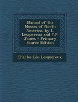 Manual of the Mosses of North America, by L. Lesquereux and T.P. James - Primary Source Edition