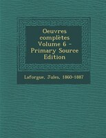 Oeuvres complètes Volume 6 - Primary Source Edition