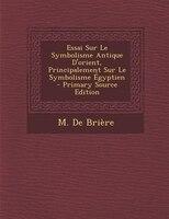 Essai Sur Le Symbolisme Antique D'orient, Principalement Sur Le Symbolisme Égyptien - Primary Source Edition