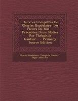 Oeuvres Complètes De Charles Baudelaire: Les Fleurs Du Mal ... Précédées D'une Notice Par