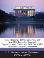 House Hearing, 109th Congress: CBP and ICE: Does the Current Organizational Structure Best Serve U.S. Homeland Security Interests