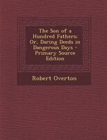 The Son of a Hundred Fathers; Or, Daring Deeds in Dangerous Days - Primary Source Edition