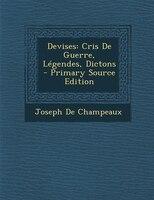 Devises: Cris De Guerre, Légendes, Dictons - Primary Source Edition