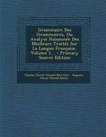Grammaire Des Grammaires, Ou Analyse Raisonnée Des Meilleurs Traités Sur La Langue Française, Volume 1... - Primary