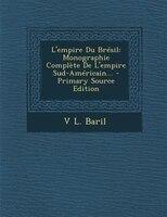 L'empire Du Brésil: Monographie Complète De L'empire Sud-Américain... - Primary Source Edition