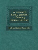 A woman's hardy garden; - Helena Rutherfurd Ely