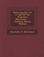Marrying By Lot: A Tale Of The Primitive Moravians... - Primary Source Edition