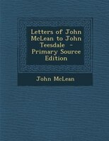 Letters of John McLean to John Teesdale  - Primary Source Edition