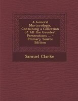 A General Martyrologie, Containing a Collection of All the Greatest Persecutions ... - Primary Source Edition