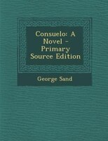 Consuelo: A Novel - Primary Source Edition