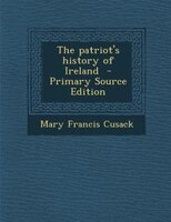 The patriot's history of Ireland  - Primary Source Edition
