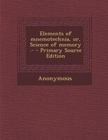 Elements of mnemotechnia, or, Science of memory .- - Primary Source Edition