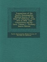 Transactions of the Pacific Homoeopathic Medical Society of the State of California, from 1874 to 1876, with Constitution and By-L