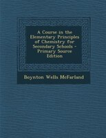 A Course in the Elementary Principles of Chemistry for Secondary Schools - Primary Source Edition