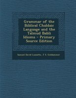 Grammar of the Biblical Chaldaic Language and the Talmud Babli Idioms - Primary Source Edition