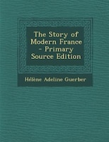 The Story of Modern France - Primary Source Edition