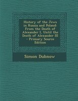 History of the Jews in Russia and Poland: From the Death of Alexander I, Until the Death of Alexander III - Primary Source Edition