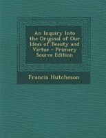 An Inquiry Into the Original of Our Ideas of Beauty and Virtue - Primary Source Edition