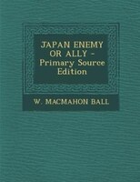 JAPAN ENEMY OR ALLY - Primary Source Edition