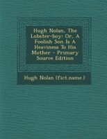 Hugh Nolan, The Lobster-boy: Or, A Foolish Son Is A Heaviness To His Mother - Primary Source Edition