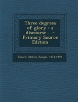 Three degrees of glory: a discourse .. - Primary Source Edition