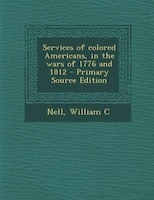 Services of colored Americans, in the wars of 1776 and 1812 - Primary Source Edition