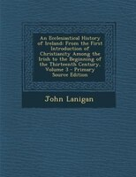 An Ecclesiastical History of Ireland: From the First Introduction of Christianity Among the Irish to the Beginning of the Thirteen
