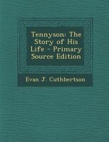 Tennyson: The Story of His Life - Primary Source Edition