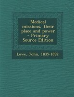 Medical missions, their place and power  - Primary Source Edition