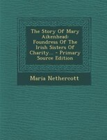 The Story Of Mary Aikenhead: Foundress Of The Irish Sisters Of Charity... - Primary Source Edition