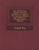 New Elementary Algebra: Primary Elements of Algebra, for Common Schools and Academics - Primary Source Edition