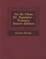 Vie De Jésus: Ed. Populaire - Primary Source Edition