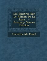 Les Epistres Sur Le Roman De La Rose... - Primary Source Edition
