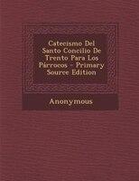 Catecismo Del Santo Concilio De Trento Para Los Párrocos - Primary Source Edition