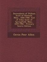 Descendants of William Scott of Hatfield, Mass., 1668-1906: And of John Scott of Springfield, Mass., 1659-1906 - Primary Source Ed