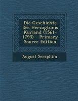 Die Geschichte Des Herzogtums Kurland (1561-1795) - Primary Source Edition