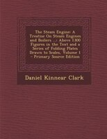 The Steam Engine: A Treatise On Steam Engines and Boilers ...: Above 1300 Figures in the Text and a Series of Folding