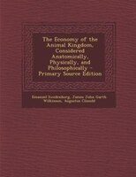 The Economy of the Animal Kingdom, Considered Anatomically, Physically, and Philosophically - Primary Source Edition