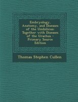 Embryology, Anatomy, and Diseases of the Umbilicus: Together with Diseases of the Urachus - Primary Source Edition