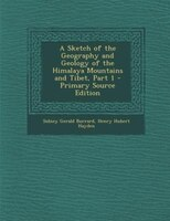 A Sketch of the Geography and Geology of the Himalaya Mountains and Tibet, Part 1 - Primary Source Edition